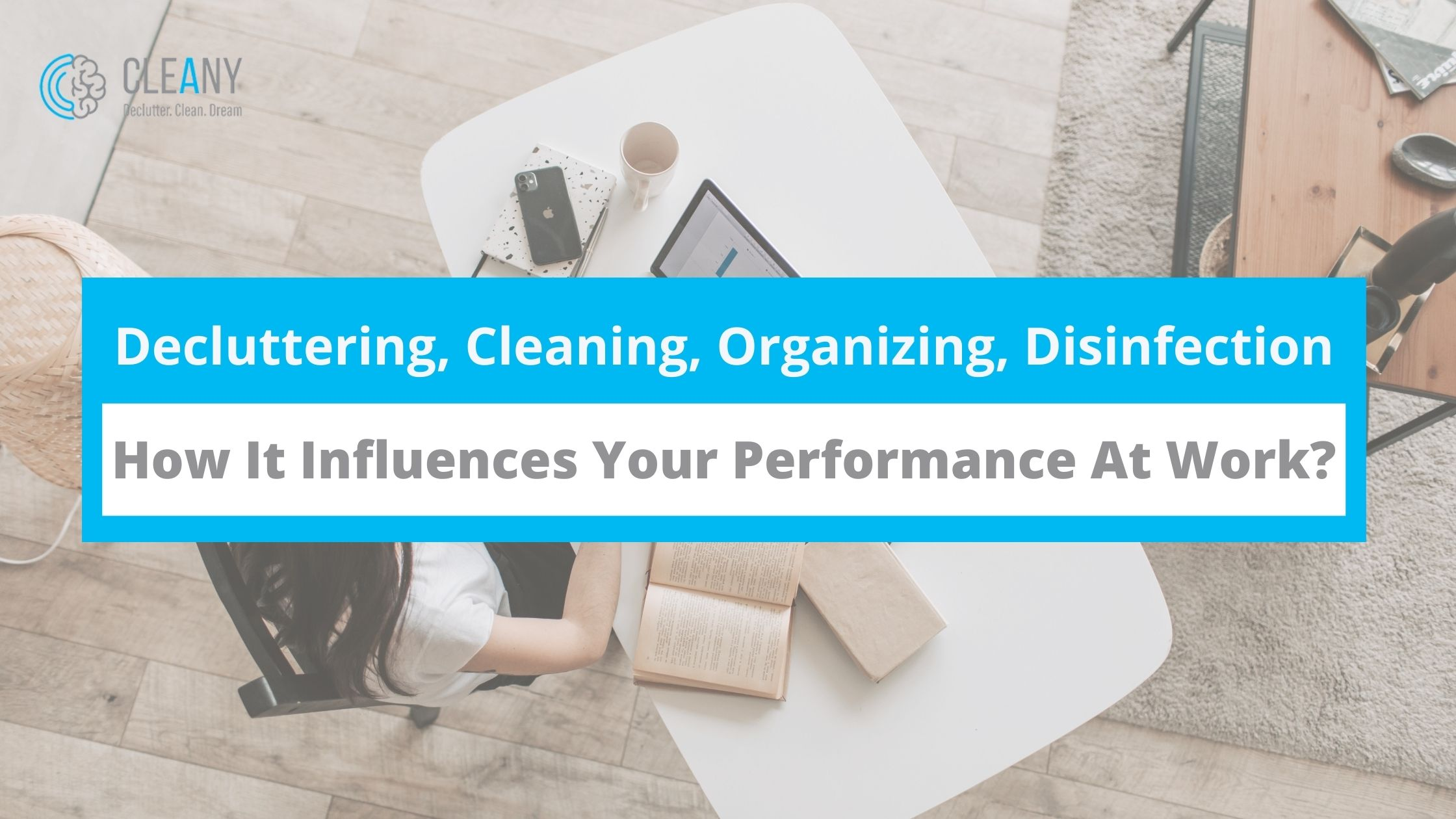 Decluttering, Cleaning, Organizing, and Disinfection, How it Influence Your Performance At Work_